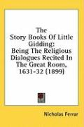 The Story Books of Little Gidding: Being the Religious Dialogues Recited in the Great Room, 1631-32 (1899) - Ferrar, Nicholas