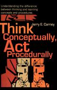 Think Conceptually, ACT Procedurally: Understanding the Difference Between Thinking and Learning Concepts and Procedures - Carney, Jerry E.