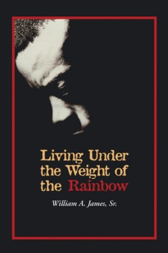Living under the Weight of the Rainbow - James, William, Sr.