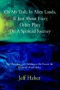 On My Trail, in Alien Lands, & Just about Every Other Place on a Spiritual Journey: The Thoughts; The Quotations; The Poems; The