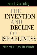 The Invention and Decline of Israeliness: State, Society, and the Military