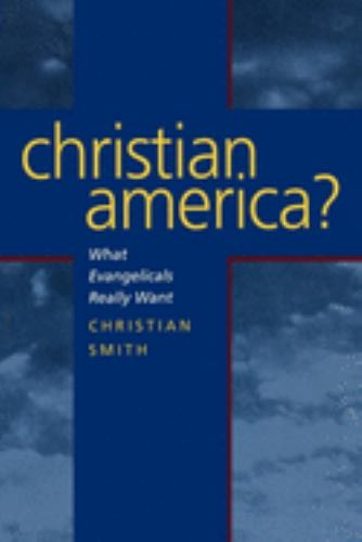 Christian America? : What Evangelicals Really Want - Christian Smith