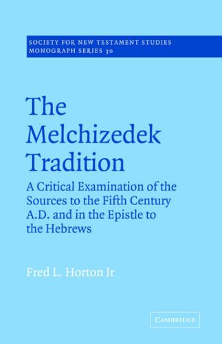 The Melchizedek Tradition: A Critical Examination of the Sources to the Fifth Century A.D. and in the Epistle to the Hebrews (Society for Ne - Fred L. Horton Jr.