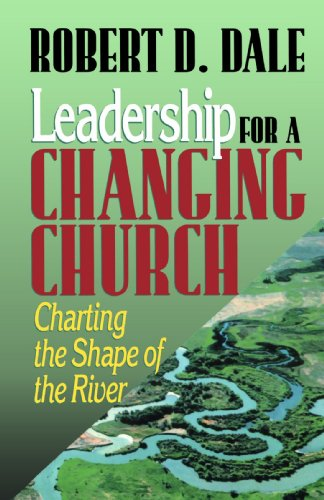 Leadership for a Changing Church: Charting the Shape of the River - Robert D. Dale