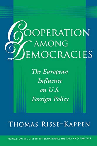 Cooperation among Democracies: The European Influence on U.S. Foreign Policy (Princeton Studies in International History and Politics) - Thomas Risse-Kappen
