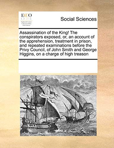 Assassination of the King! The conspirators exposed, or, an account of the apprehension, treatment in prison, and repeated examinations before the ... George Higgins, on a charge of high treason - Multiple Contributors, See Notes