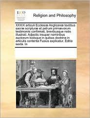 XXXIX Articuli Ecclesiae Anglicanae Textibus Sacrae Scripturae Et Patrum Primaevorum Testimoniis Confirmati, Brevibusque Notis Illustrati. Adjectis In