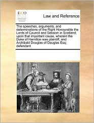 The Speeches, Arguments, and Determinations of the Right Honourable the Lords of Council and Session in Scotland, Upon That Important Cause, Wherein t