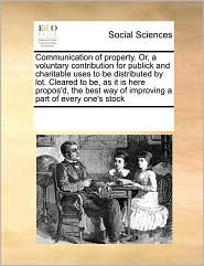 Communication of Property. Or, a Voluntary Contribution for Publick and Charitable Uses to Be Distributed by Lot. Cleared to Be, as It Is Here Propos'