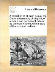 A  Collection of All Such Acts of the General Assembly of Virginia, of a Public and Permanent Nature, as Are Now in Force; With a Table of the Princi