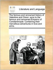 The Famous and Renowned History of Valentine and Orson: Sons to the Famous and Renowned Emperor of Constantinople. Containing Their Marvellous Adventu