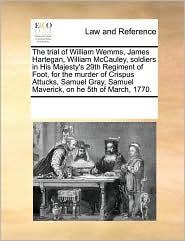 The Trial of William Wemms, James Hartegan, William McCauley, Soldiers in His Majesty's 29th Regiment of Foot, for the Murder of Crispus Attucks, Samu