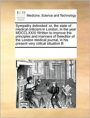 Sympathy Defended: Or, the State of Medical Criticism in London, in the Year MDCCLXXXI Written to Improve the Principles and Manners of T