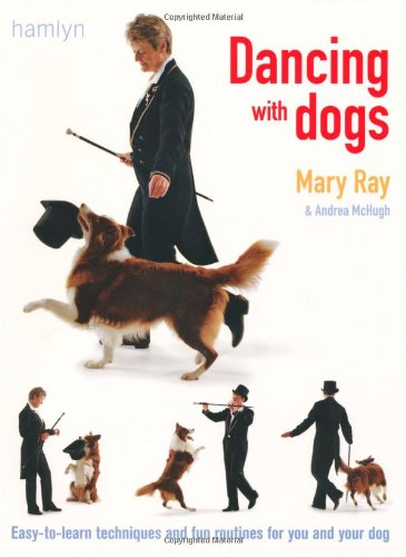 Dancing with Dogs: Easy-to-Learn Techniques and Fun Routines for You and Your Dog - Mary Ray; Andrea McHugh