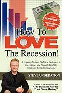How to Love the Recession: Seven Easy Steps to Find New Customers in Tough Times and Ethically Steal the Ones Your Competitors Ignored - Underation, Steve