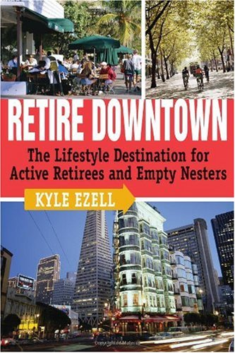 Retire Downtown: The Lifestyle Destination for Active Retirees and Empty Nesters - Kyle Ezell