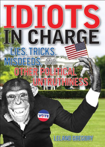 Idiots in Charge: Lies, Trick, Misdeeds, and Other Political Untruthiness - Leland Gregory