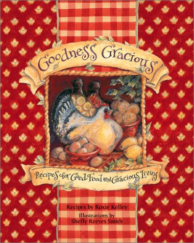 Goodness Gracious: Recipes For Good Food And Gracious Living - Roxie Kelley, Shelly Reeves Smith