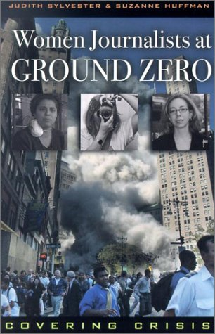 Women Journalists at Ground Zero: Covering Crisis - Judith Sylvester; Suzanne Huffman