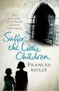 Suffer the Little Children: The Harrowing True Story of a Girl's Brutal Convent Upbringing - Reilly, Frances