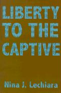 Liberty to the Captive - Lechiara, Nina J.