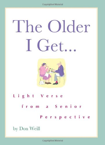 The Older I Get...: Light Verse from a Senior Perspective - Don Weill