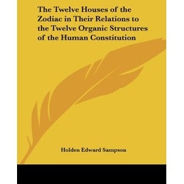 The Twelve Houses of the Zodiac in Their Relations to the Twelve Organic Structures of the Human Constitution - Sampson, Holden Edward