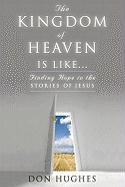 The Kingdom of Heaven Is Like: Finding Hope in the Stories of Jesus - Hughes, Don