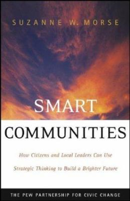 Smart Communities : How Citizens and Local Leaders Can Use Strategic Thinking to Build a Brighter Future - Suzanne W. Morse