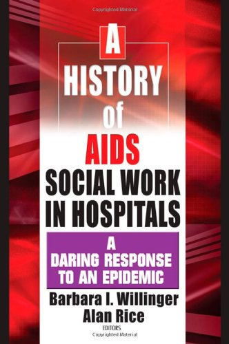 A History of AIDS Social Work in Hospitals: A Daring Response to an Epidemic - Barbara I Willinger; Alan Rice