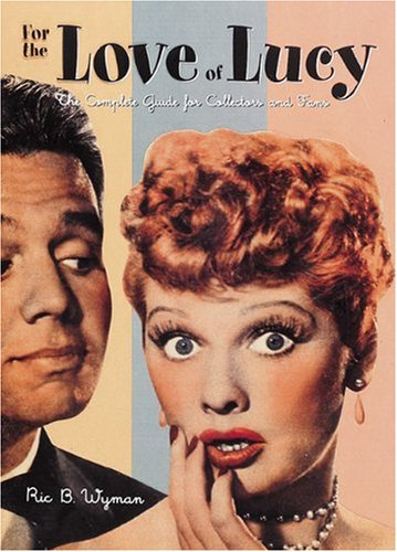 For the Love of Lucy: The Complete Guide for Collectors and Fans - Ric B. Wyman