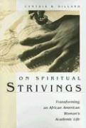 On Spiritual Strivings: Transforming an African American Woman's Academic Life - Dillard, Cynthia B.