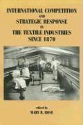 International Competition and Strategic Response in the Textile Industries Since 1870
