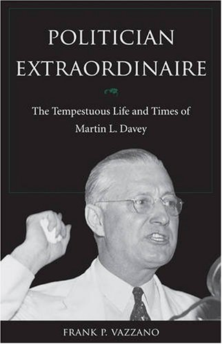 Politician Extraordinaire: The Tempestuous Life and Times of Martin L. Davey - Frank P. Vazzano