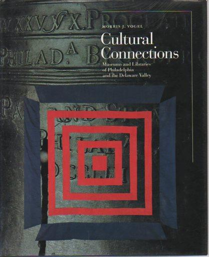 Cultural Connections: Museums and Libraries of Philadelphia and the Delaware Valley - Vogel, Morris J.