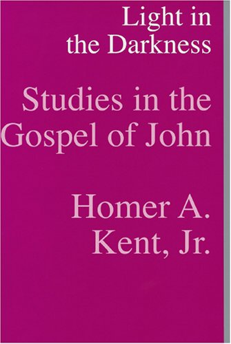 Light In the Darkness: Studies In the Gospel of John - Homer A., JR. Kent; Homer A. Kent