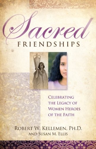 Sacred Friendships - Celebrating the Legacy of Women Heroes of the Faith - Robert W. Kellemen; Susan M. Ellis