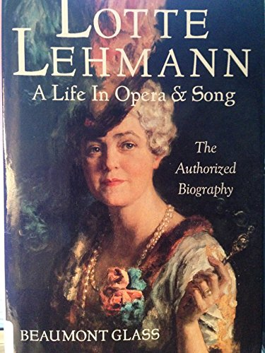 Lotte Lehmann: A Life in Opera and Song : The Authorized Biography - Beaumont Glass