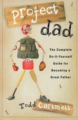Project Dad: The Complete Do-It-Yourself Guide for Becoming a Great Father - Todd Cartmell