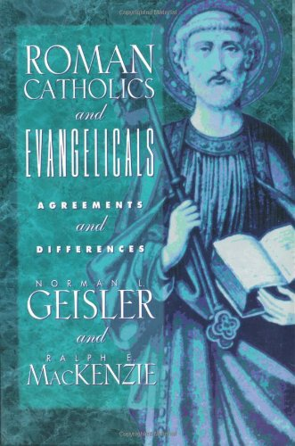 Roman Catholics and Evangelicals: Agreements and Differences - Norman L. Geisler, Ralph E. MacKenzie