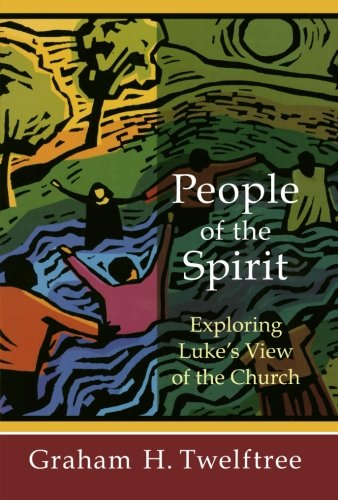 People of the Spirit: Exploring Luke's View of the Church - Graham H. Twelftree