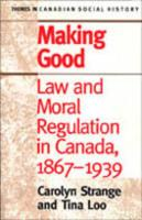 Making Good: Law and Moral Regulation in Canada, 1867-1939.