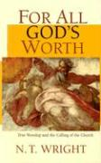 For All God's Worth: True Worship and the Calling of the Church
