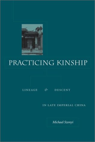 Practicing Kinship: Lineage and Descent in Late Imperial China - Michael Szonyi