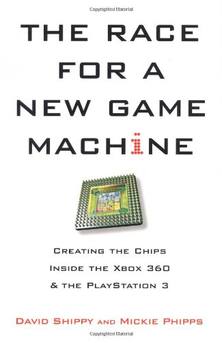 The Race for a New Game Machine: Creating the Chips Inside the XBox 360 and the Playstation 3 - David Shippy; Mickie Phipps