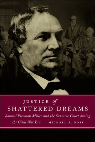 Justice of Shattered Dreams: Samuel Freeman Miller and the Supreme Court during the Civil War Era (Conflicting Worlds: New Dimensions of the - Michael A. Ross