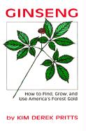 Ginseng: How to Find, Grow, and Use America's Forest Gold - Pritts, Kim Derek