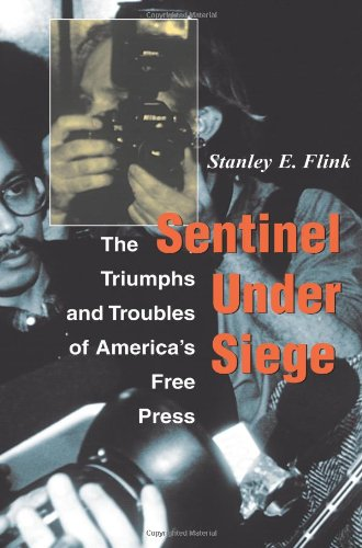Sentinel Under Siege: The Triumphs And Troubles Of America's Free Press - Stanley E Flink