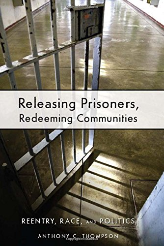 Releasing Prisoners, Redeeming Communities: Reentry, Race, and Politics - Anthony C. Thompson