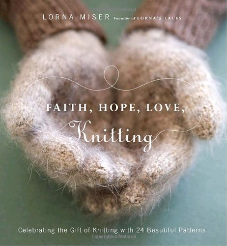 Faith, Hope, Love, Knitting: Celebrating the Gift of Knitting with 20 Beautiful Patterns - Lorna Miser